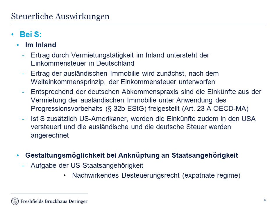 Print slide Steuerliche Auswirkungen Bei S: Im Inland Ertrag durch Vermietungstätigkeit im Inland untersteht der Einkommensteuer in Deutschland Ertrag der ausländischen Immobilie wird zunächst, nach dem Welteinkommensprinzip, der Einkommensteuer unterworfen Entsprechend der deutschen Abkommenspraxis sind die Einkünfte aus der Vermietung der ausländischen Immobilie unter Anwendung des Progressionsvorbehalts (§ 32b EStG) freigestellt (Art.