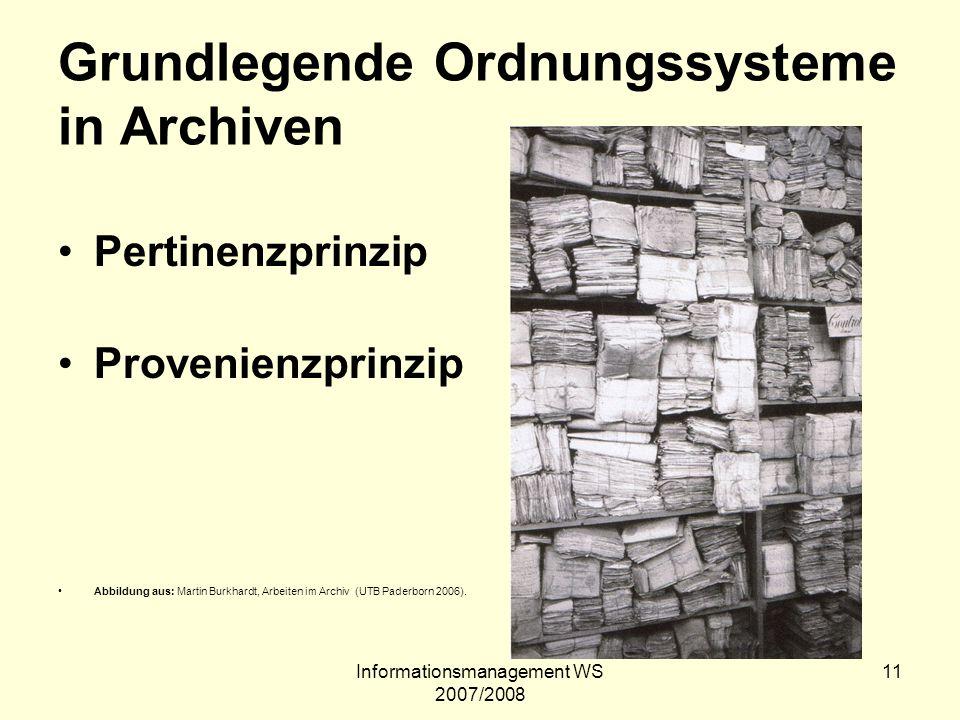 Informationsmanagement WS 2007/2008 11 Grundlegende Ordnungssysteme in Archiven Pertinenzprinzip Provenienzprinzip Abbildung aus: Martin Burkhardt, Ar