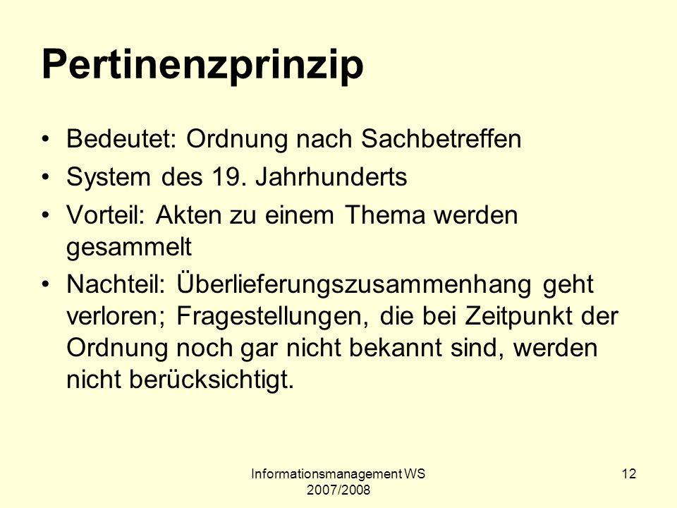 Informationsmanagement WS 2007/2008 12 Pertinenzprinzip Bedeutet: Ordnung nach Sachbetreffen System des 19. Jahrhunderts Vorteil: Akten zu einem Thema