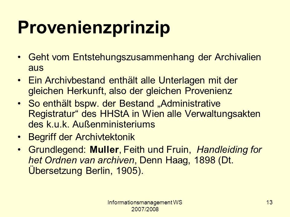 Informationsmanagement WS 2007/2008 13 Provenienzprinzip Geht vom Entstehungszusammenhang der Archivalien aus Ein Archivbestand enthält alle Unterlage