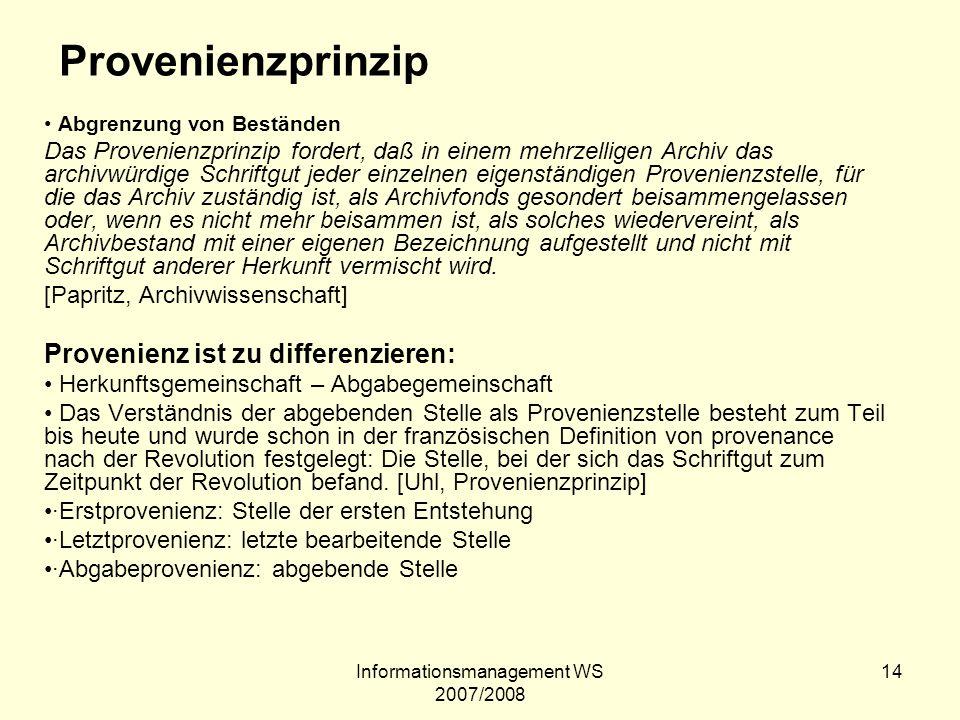 Informationsmanagement WS 2007/2008 14 Provenienzprinzip Abgrenzung von Beständen Das Provenienzprinzip fordert, daß in einem mehrzelligen Archiv das
