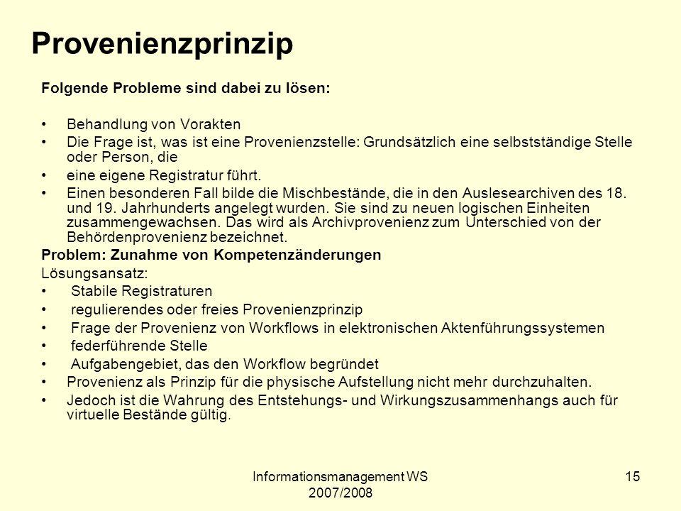 Informationsmanagement WS 2007/2008 15 Provenienzprinzip Folgende Probleme sind dabei zu lösen: Behandlung von Vorakten Die Frage ist, was ist eine Pr