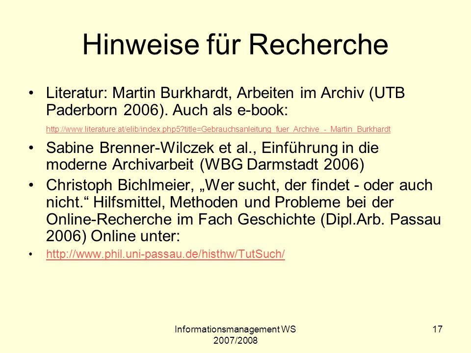 Informationsmanagement WS 2007/2008 17 Hinweise für Recherche Literatur: Martin Burkhardt, Arbeiten im Archiv (UTB Paderborn 2006). Auch als e-book: h