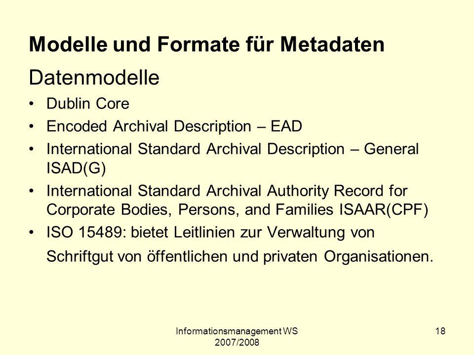 Informationsmanagement WS 2007/2008 18 Modelle und Formate für Metadaten Datenmodelle Dublin Core Encoded Archival Description – EAD International Sta