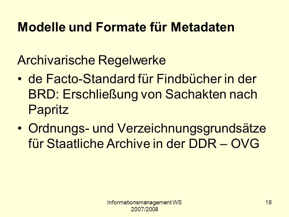 Informationsmanagement WS 2007/2008 19 Modelle und Formate für Metadaten Archivarische Regelwerke de Facto-Standard für Findbücher in der BRD: Erschli
