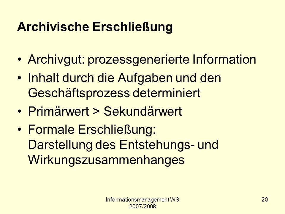 Informationsmanagement WS 2007/2008 20 Archivische Erschließung Archivgut: prozessgenerierte Information Inhalt durch die Aufgaben und den Geschäftspr
