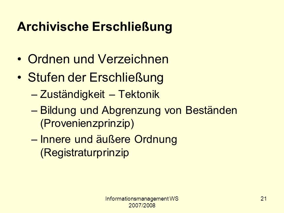 Informationsmanagement WS 2007/2008 21 Archivische Erschließung Ordnen und Verzeichnen Stufen der Erschließung –Zuständigkeit – Tektonik –Bildung und