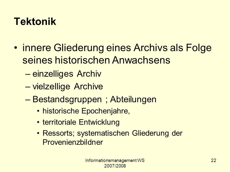 Informationsmanagement WS 2007/2008 22 Tektonik innere Gliederung eines Archivs als Folge seines historischen Anwachsens –einzelliges Archiv –vielzell