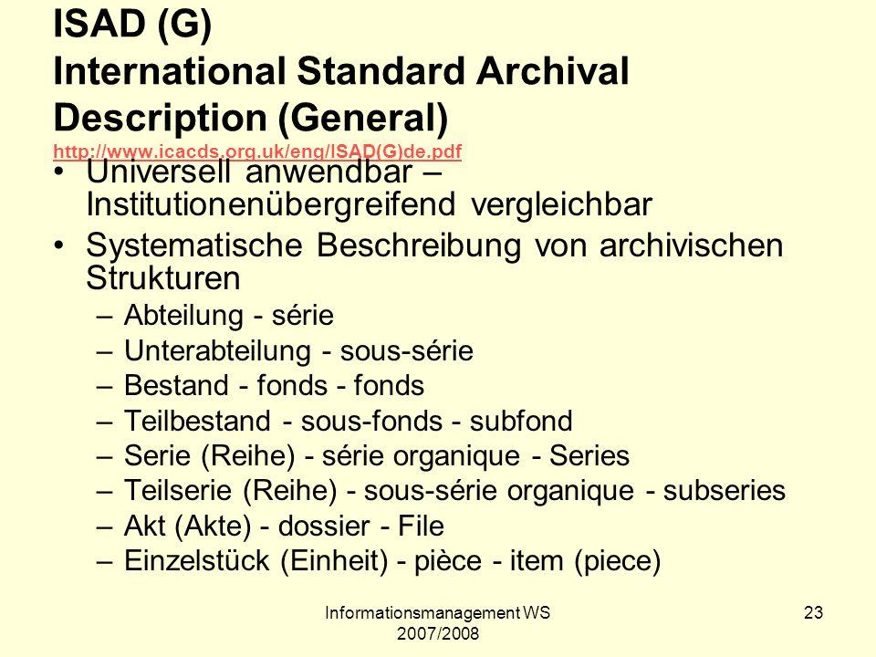 Informationsmanagement WS 2007/2008 23 ISAD (G) International Standard Archival Description (General) http://www.icacds.org.uk/eng/ISAD(G)de.pdf http: