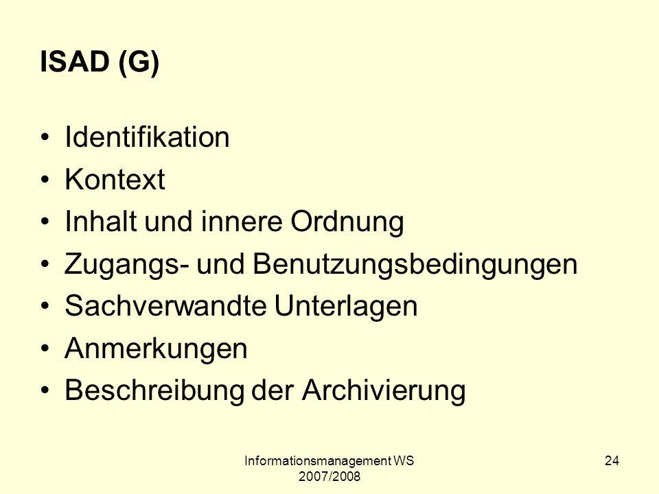 Informationsmanagement WS 2007/2008 24 ISAD (G) Identifikation Kontext Inhalt und innere Ordnung Zugangs- und Benutzungsbedingungen Sachverwandte Unte