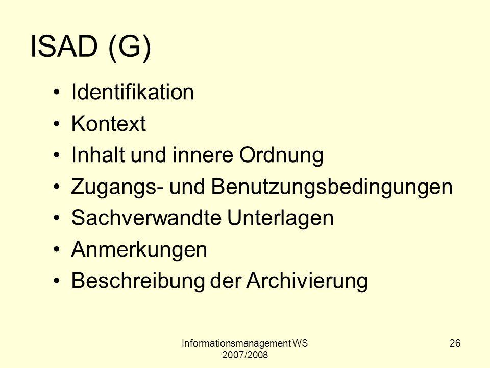 Informationsmanagement WS 2007/2008 26 ISAD (G) Identifikation Kontext Inhalt und innere Ordnung Zugangs- und Benutzungsbedingungen Sachverwandte Unte