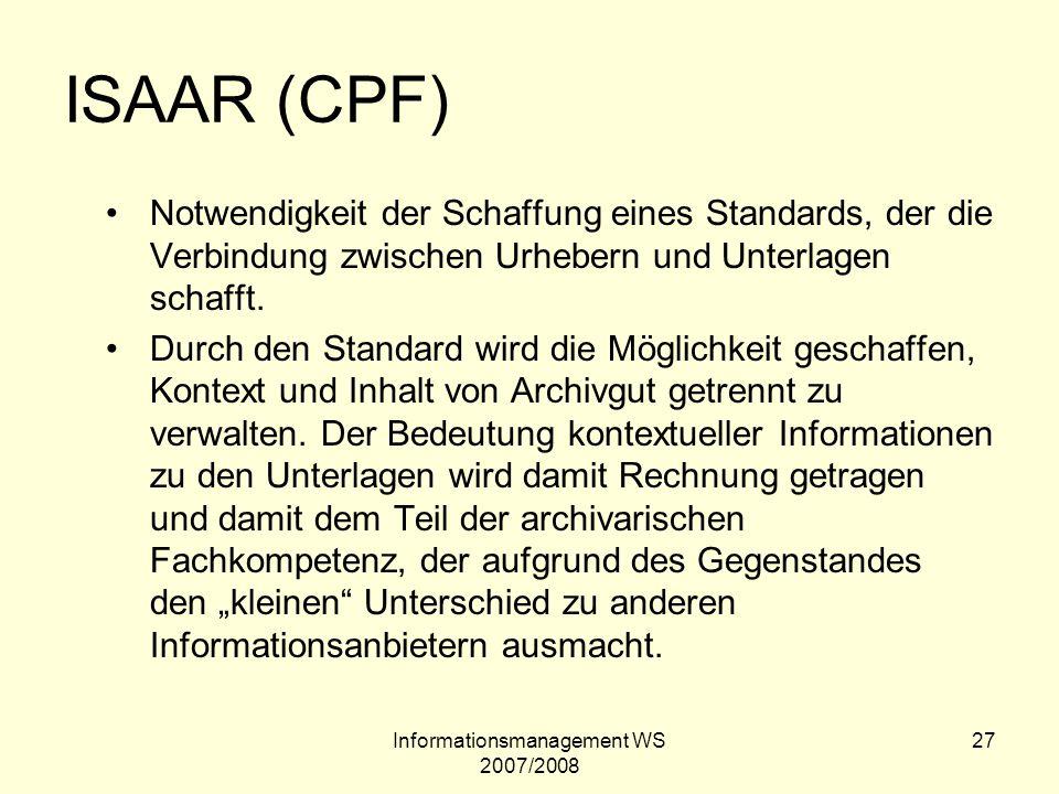 Informationsmanagement WS 2007/2008 27 ISAAR (CPF) Notwendigkeit der Schaffung eines Standards, der die Verbindung zwischen Urhebern und Unterlagen sc