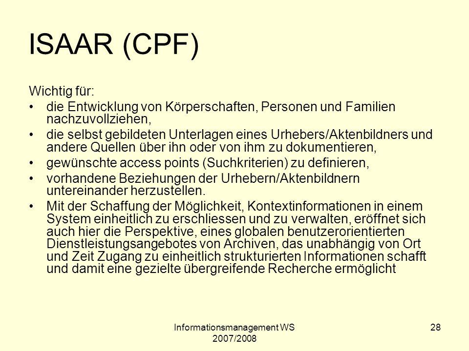 Informationsmanagement WS 2007/2008 28 ISAAR (CPF) Wichtig für: die Entwicklung von Körperschaften, Personen und Familien nachzuvollziehen, die selbst