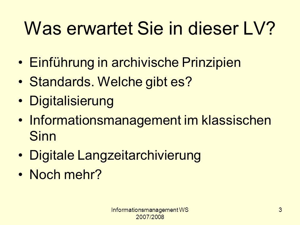 Informationsmanagement WS 2007/2008 3 Was erwartet Sie in dieser LV? Einführung in archivische Prinzipien Standards. Welche gibt es? Digitalisierung I