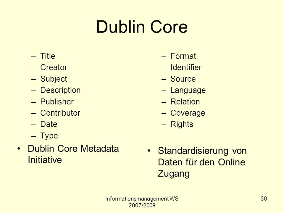 Informationsmanagement WS 2007/2008 30 Dublin Core –Title –Creator –Subject –Description –Publisher –Contributor –Date –Type Dublin Core Metadata Initiative –Format –Identifier –Source –Language –Relation –Coverage –Rights Standardisierung von Daten für den Online Zugang