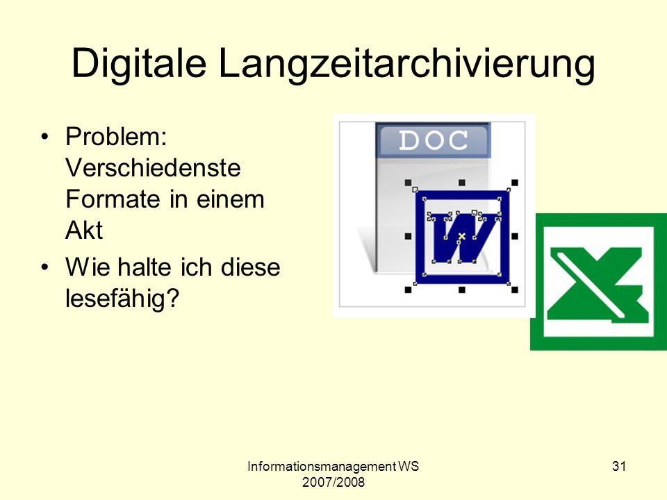 Informationsmanagement WS 2007/2008 31 Digitale Langzeitarchivierung Problem: Verschiedenste Formate in einem Akt Wie halte ich diese lesefähig?