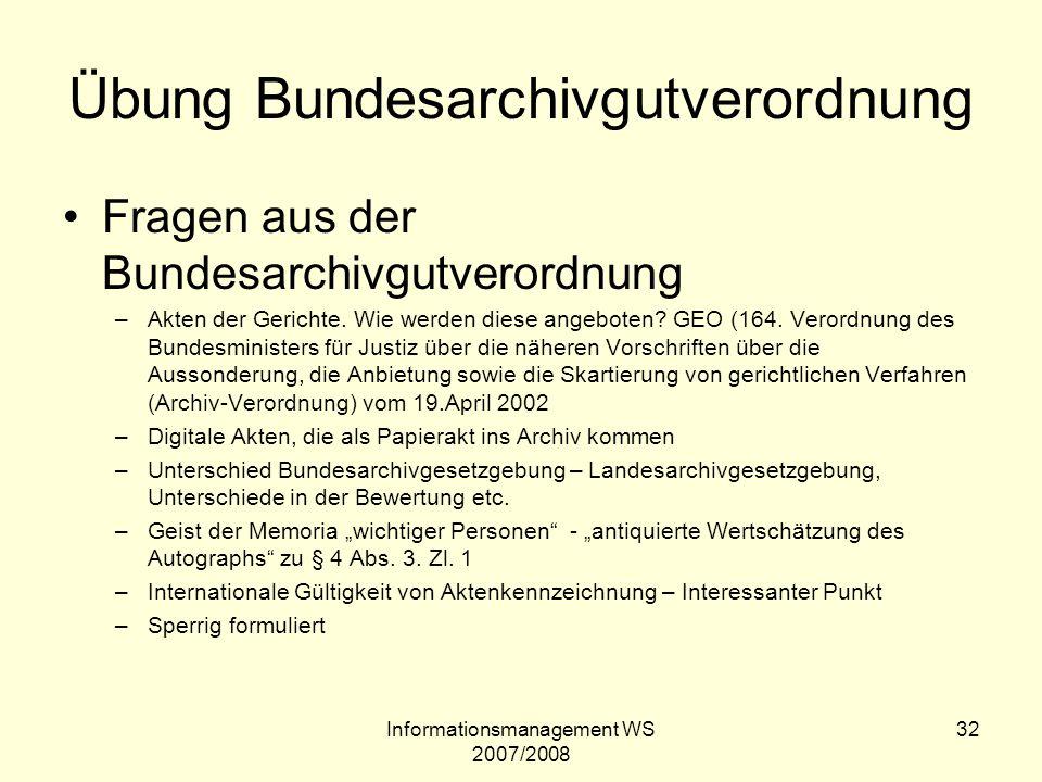 Informationsmanagement WS 2007/2008 32 Übung Bundesarchivgutverordnung Fragen aus der Bundesarchivgutverordnung –Akten der Gerichte. Wie werden diese