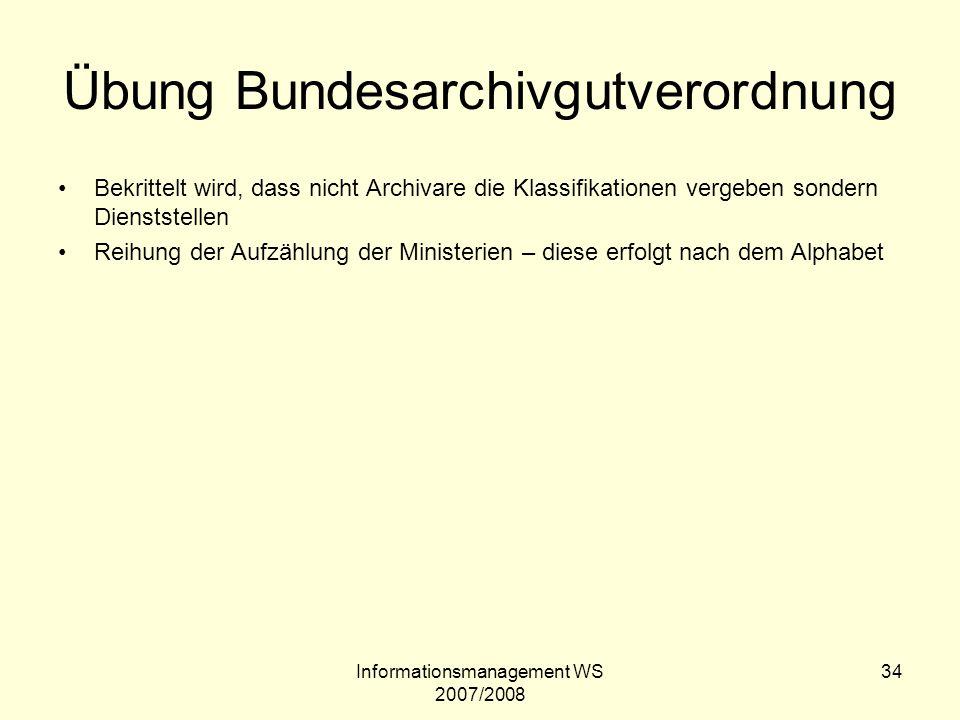 Informationsmanagement WS 2007/2008 34 Übung Bundesarchivgutverordnung Bekrittelt wird, dass nicht Archivare die Klassifikationen vergeben sondern Die