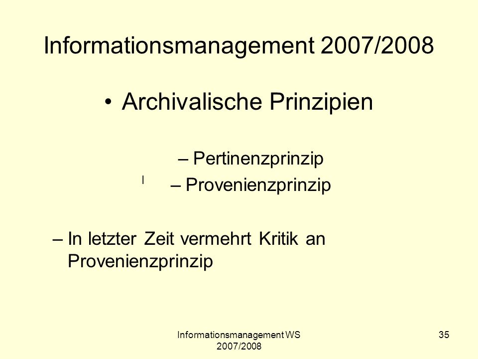Informationsmanagement WS 2007/2008 35 Informationsmanagement 2007/2008 Archivalische Prinzipien –Pertinenzprinzip –Provenienzprinzip –In letzter Zeit