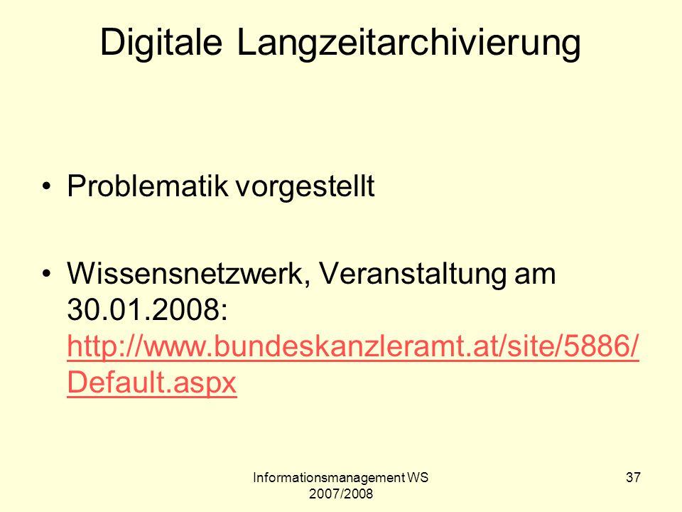 Informationsmanagement WS 2007/2008 37 Digitale Langzeitarchivierung Problematik vorgestellt Wissensnetzwerk, Veranstaltung am 30.01.2008: http://www.