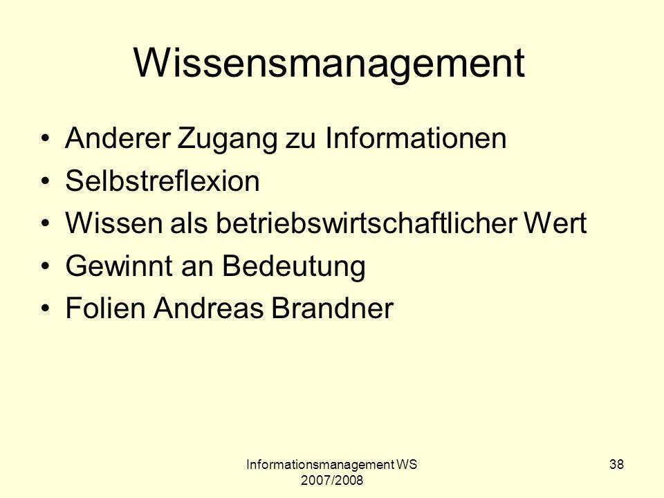 Informationsmanagement WS 2007/2008 38 Wissensmanagement Anderer Zugang zu Informationen Selbstreflexion Wissen als betriebswirtschaftlicher Wert Gewi