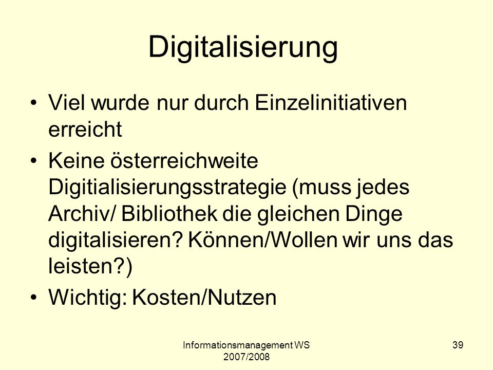 Informationsmanagement WS 2007/2008 39 Digitalisierung Viel wurde nur durch Einzelinitiativen erreicht Keine österreichweite Digitialisierungsstrategi
