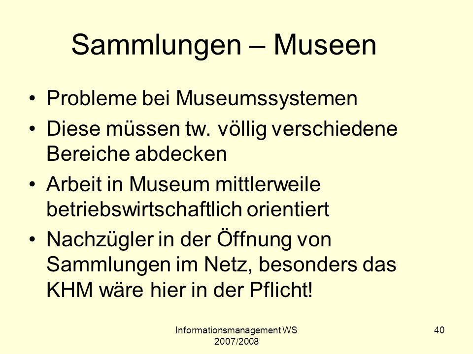 Informationsmanagement WS 2007/2008 40 Sammlungen – Museen Probleme bei Museumssystemen Diese müssen tw. völlig verschiedene Bereiche abdecken Arbeit