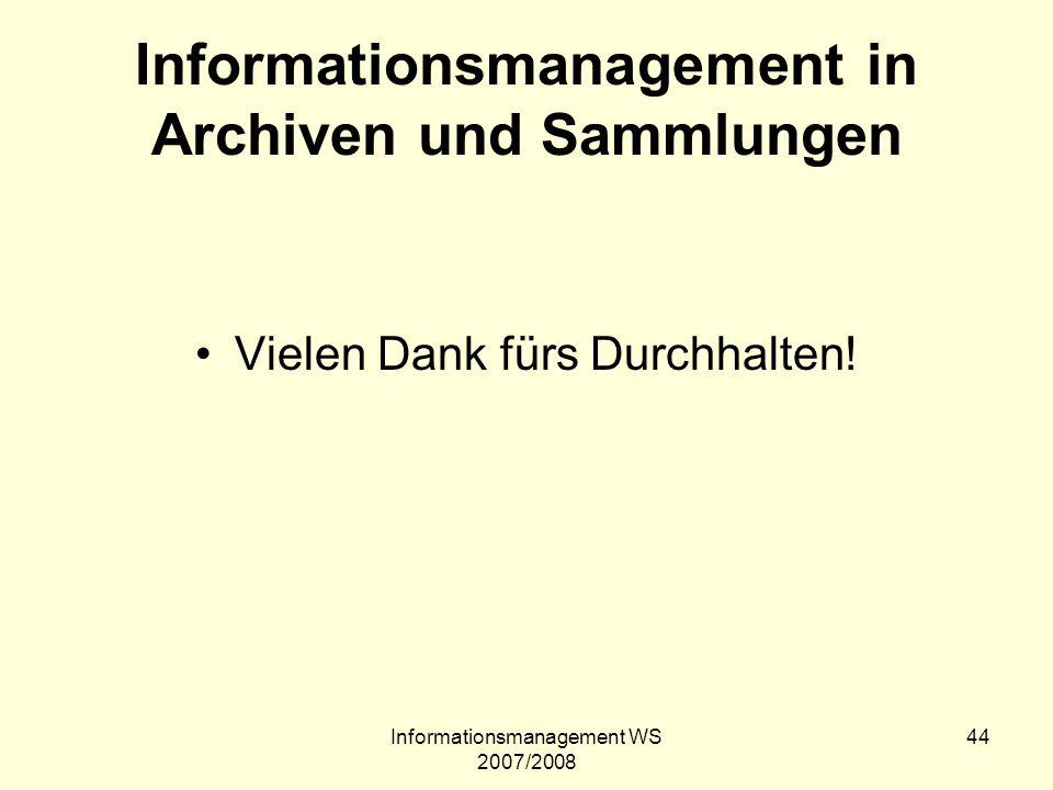 Informationsmanagement WS 2007/2008 44 Informationsmanagement in Archiven und Sammlungen Vielen Dank fürs Durchhalten!
