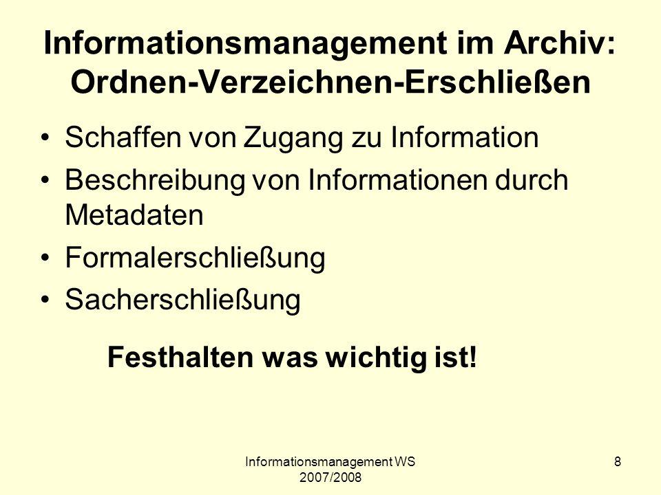Informationsmanagement WS 2007/2008 39 Digitalisierung Viel wurde nur durch Einzelinitiativen erreicht Keine österreichweite Digitialisierungsstrategie (muss jedes Archiv/ Bibliothek die gleichen Dinge digitalisieren.