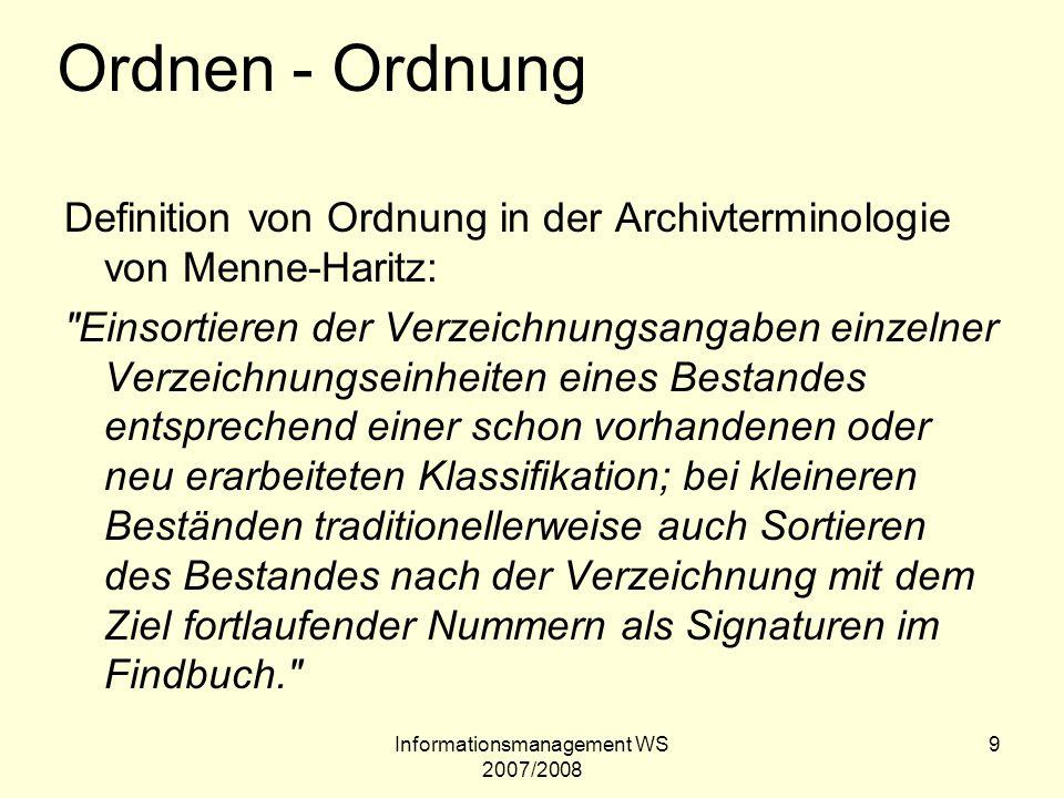 Informationsmanagement WS 2007/2008 9 Ordnen - Ordnung Definition von Ordnung in der Archivterminologie von Menne-Haritz: