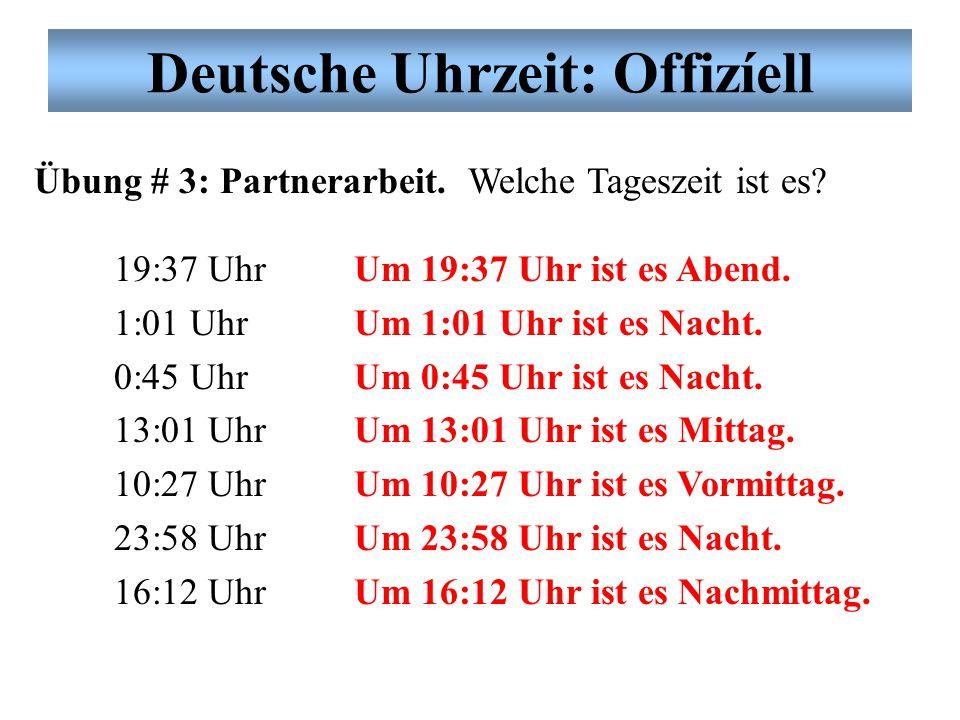 Deutsche Uhrzeit: Offizíell Übung # 3: Partnerarbeit. Welche Tageszeit ist es? 19:37 Uhr 1:01 Uhr 0:45 Uhr 13:01 Uhr 10:27 Uhr 23:58 Uhr 16:12 Uhr Um