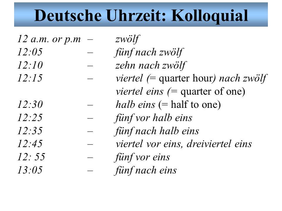 Deutsche Uhrzeit: Kolloquial 12 a.m. or p.m – zwölf 12:05 – fünf nach zwölf 12:10 – zehn nach zwölf 12:15 – viertel (= quarter hour) nach zwölf vierte