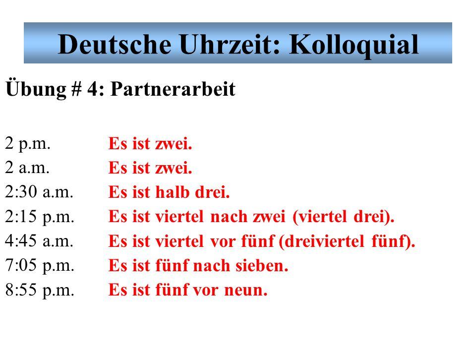 Übung # 4: Partnerarbeit 2 p.m. 2 a.m. 2:30 a.m. 2:15 p.m. 4:45 a.m. 7:05 p.m. 8:55 p.m. Es ist zwei. Es ist halb drei. Es ist viertel nach zwei (vier