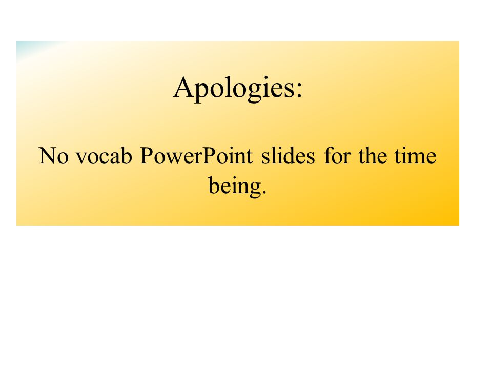 Apologies: No vocab PowerPoint slides for the time being.