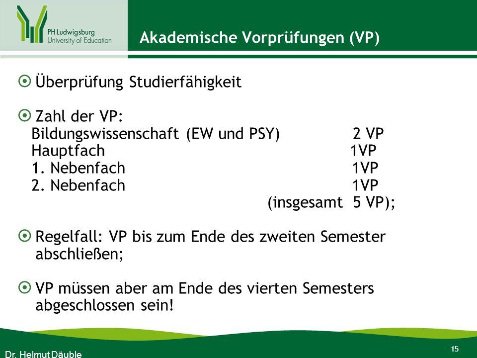 15 Akademische Vorprüfungen (VP)  Überprüfung Studierfähigkeit  Zahl der VP: Bildungswissenschaft (EW und PSY) 2 VP Hauptfach 1VP 1. Nebenfach 1VP 2