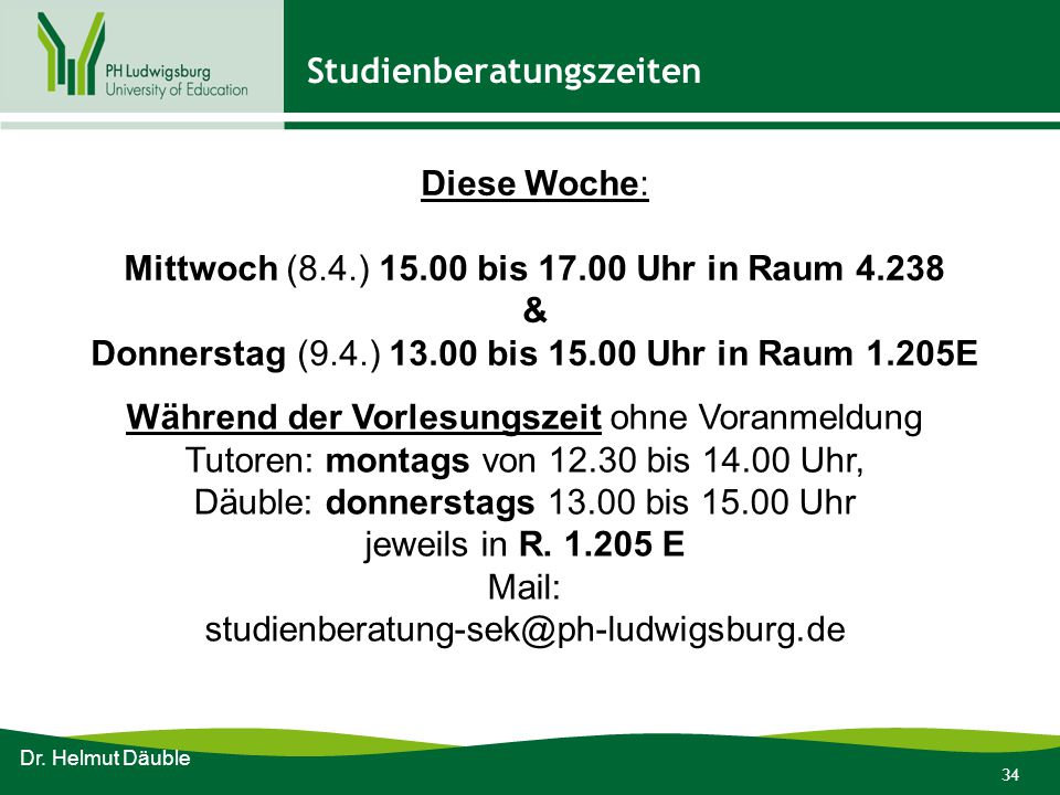 34 Studienberatungszeiten Dr. Helmut Däuble Diese Woche: Mittwoch (8.4.) 15.00 bis 17.00 Uhr in Raum 4.238 & Donnerstag (9.4.) 13.00 bis 15.00 Uhr in