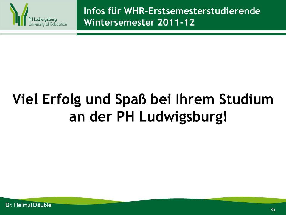 35 Infos für WHR-Erstsemesterstudierende Wintersemester 2011-12 Viel Erfolg und Spaß bei Ihrem Studium an der PH Ludwigsburg! Dr. Helmut Däuble