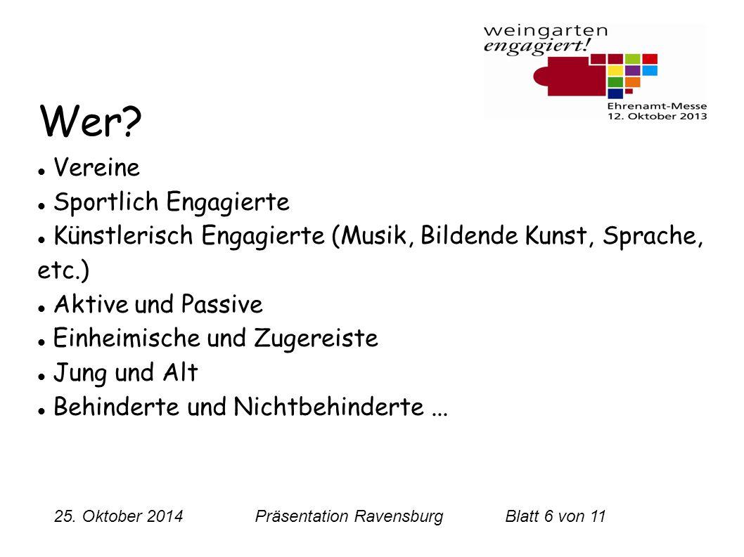 25. Oktober 2014 Präsentation RavensburgBlatt 6 von 11 Wer? Vereine Sportlich Engagierte Künstlerisch Engagierte (Musik, Bildende Kunst, Sprache, etc.