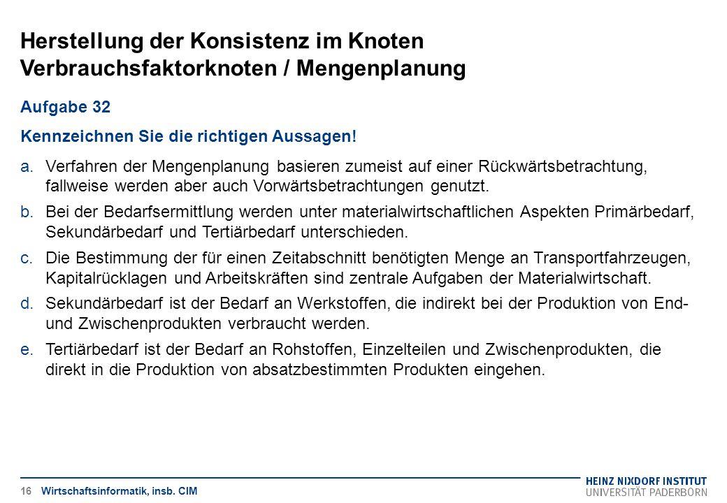 Herstellung der Konsistenz im Knoten Verbrauchsfaktorknoten / Mengenplanung Wirtschaftsinformatik, insb. CIM Aufgabe 32 Kennzeichnen Sie die richtigen