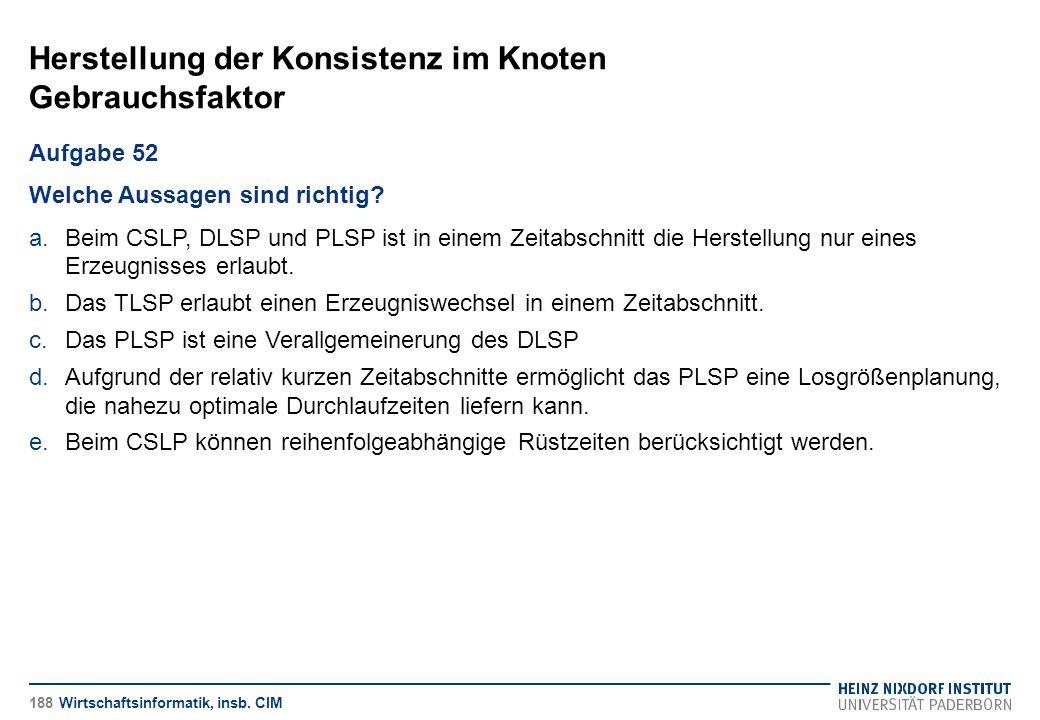Herstellung der Konsistenz im Knoten Gebrauchsfaktor Wirtschaftsinformatik, insb. CIM Aufgabe 52 Welche Aussagen sind richtig? a.Beim CSLP, DLSP und P