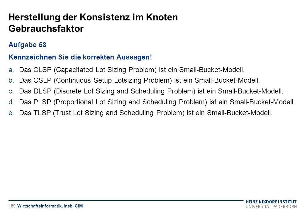 Herstellung der Konsistenz im Knoten Gebrauchsfaktor Wirtschaftsinformatik, insb. CIM Aufgabe 53 Kennzeichnen Sie die korrekten Aussagen! a.Das CLSP (