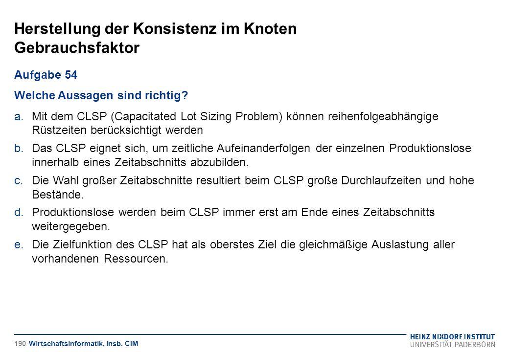 Herstellung der Konsistenz im Knoten Gebrauchsfaktor Wirtschaftsinformatik, insb. CIM Aufgabe 54 Welche Aussagen sind richtig? a.Mit dem CLSP (Capacit