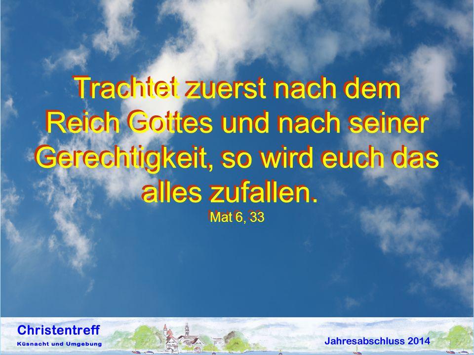 Trachtet zuerst nach dem Reich Gottes und nach seiner Gerechtigkeit, so wird euch das alles zufallen. Mat 6, 33 Trachtet zuerst nach dem Reich Gottes