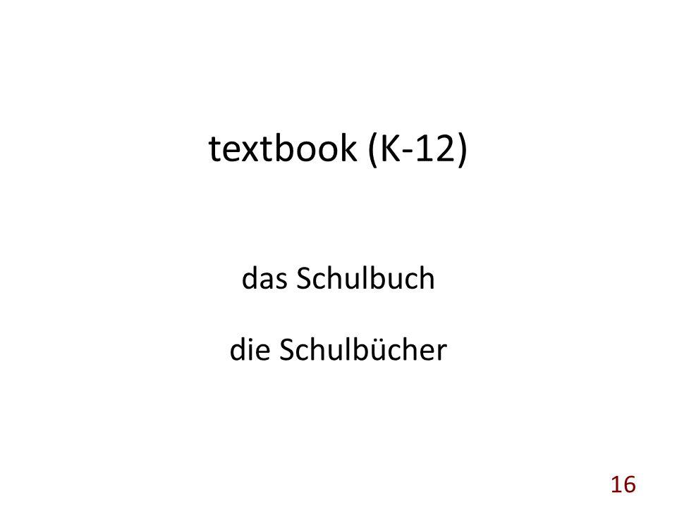textbook (K-12) das Schulbuch die Schulbücher 16