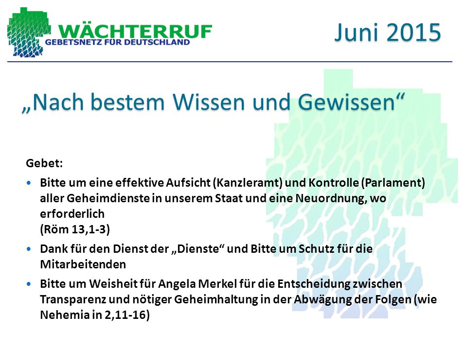 """""""Nach bestem Wissen und Gewissen Gebet: Bitte um eine effektive Aufsicht (Kanzleramt) und Kontrolle (Parlament) aller Geheimdienste in unserem Staat und eine Neuordnung, wo erforderlich (Röm 13,1-3) Dank für den Dienst der """"Dienste und Bitte um Schutz für die Mitarbeitenden Bitte um Weisheit für Angela Merkel für die Entscheidung zwischen Transparenz und nötiger Geheimhaltung in der Abwägung der Folgen (wie Nehemia in 2,11-16) Juni 2015"""