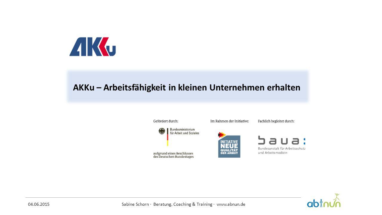 04.06.2015 Sabine Schorn · Beratung, Coaching & Training · www.abnun.de AKKu – Arbeitsfähigkeit in kleinen Unternehmen erhalten