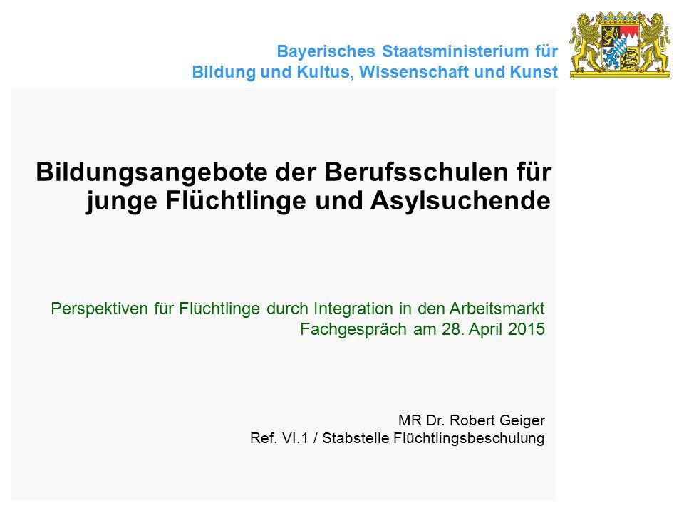 Bayerisches Staatsministerium für Bildung und Kultus, Wissenschaft und Kunst Bildungsangebote der Berufsschulen für junge Flüchtlinge und Asylsuchende MR Dr.