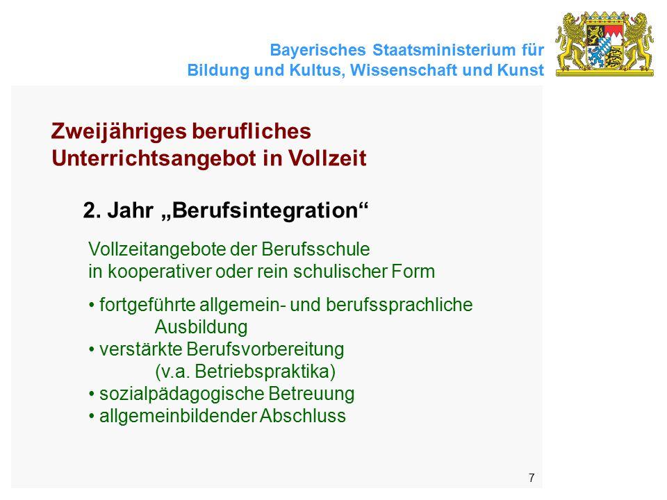 Bayerisches Staatsministerium für Bildung und Kultus, Wissenschaft und Kunst 7 Vollzeitangebote der Berufsschule in kooperativer oder rein schulischer Form fortgeführte allgemein- und berufssprachliche Ausbildung verstärkte Berufsvorbereitung (v.a.