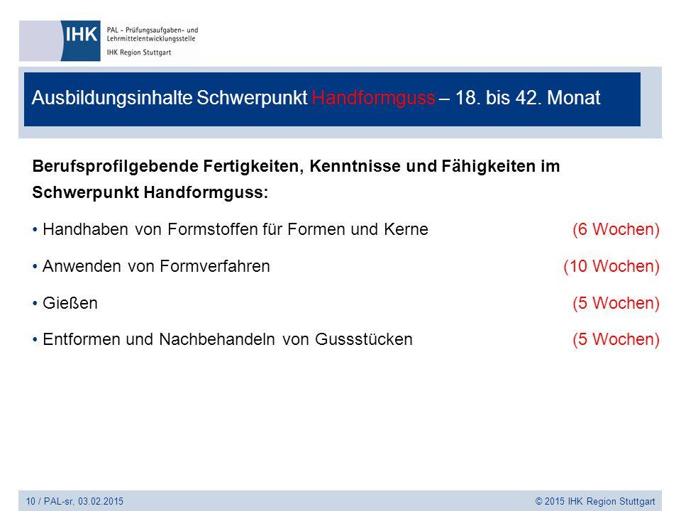 10 / PAL-sr, 03.02.2015 © 2015 IHK Region Stuttgart Ausbildungsinhalte Schwerpunkt Handformguss – 18. bis 42. Monat Berufsprofilgebende Fertigkeiten,
