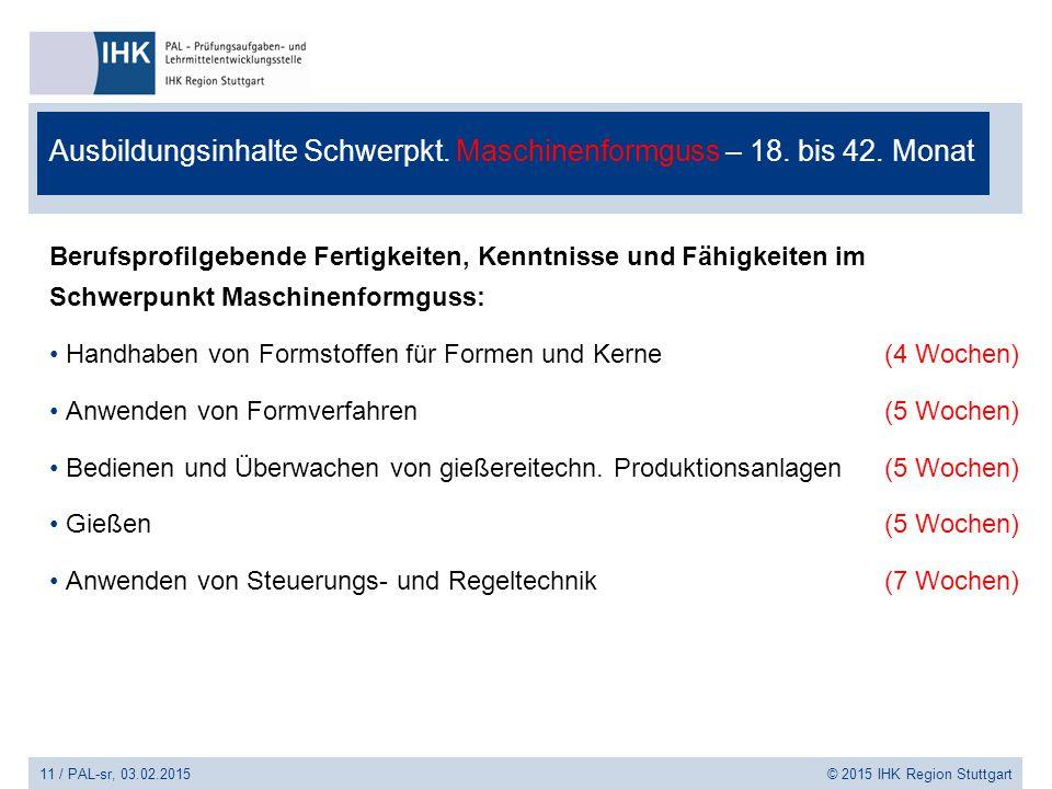 11 / PAL-sr, 03.02.2015 © 2015 IHK Region Stuttgart Ausbildungsinhalte Schwerpkt. Maschinenformguss – 18. bis 42. Monat Berufsprofilgebende Fertigkeit